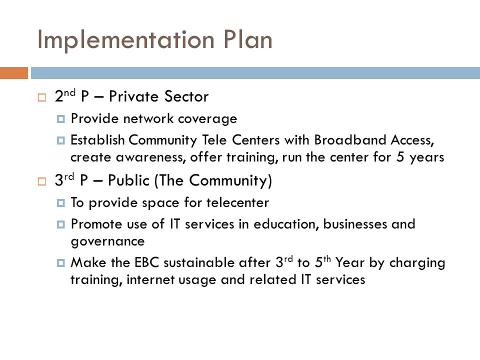 Implementation Plan  2 nd P – Private Sector  Provide network coverage  Establish Community Tele Centers with Broadband Access, create awareness, offer training, run the center for 5 years  3 rd P – Public (The Community)  To provide space for telecenter  Promote use of IT services in education, businesses and governance  Make the EBC sustainable after 3 rd to 5 th Year by charging training, internet usage and related IT services