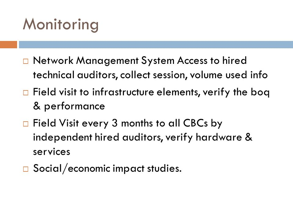 Monitoring  Network Management System Access to hired technical auditors, collect session, volume used info  Field visit to infrastructure elements, verify the boq & performance  Field Visit every 3 months to all CBCs by independent hired auditors, verify hardware & services  Social/economic impact studies.