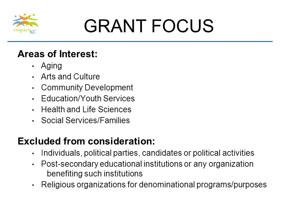 GRANT FOCUS Areas of Interest: Aging Arts and Culture Community Development Education/Youth Services Health and Life Sciences Social Services/Families Excluded from consideration: Individuals, political parties, candidates or political activities Post-secondary educational institutions or any organization benefiting such institutions Religious organizations for denominational programs/purposes