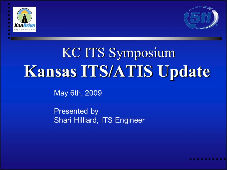 May 6th, 2009 Presented by Shari Hilliard, ITS Engineer KC ITS Symposium Kansas ITS/ATIS Update KC ITS Symposium Kansas ITS/ATIS Update