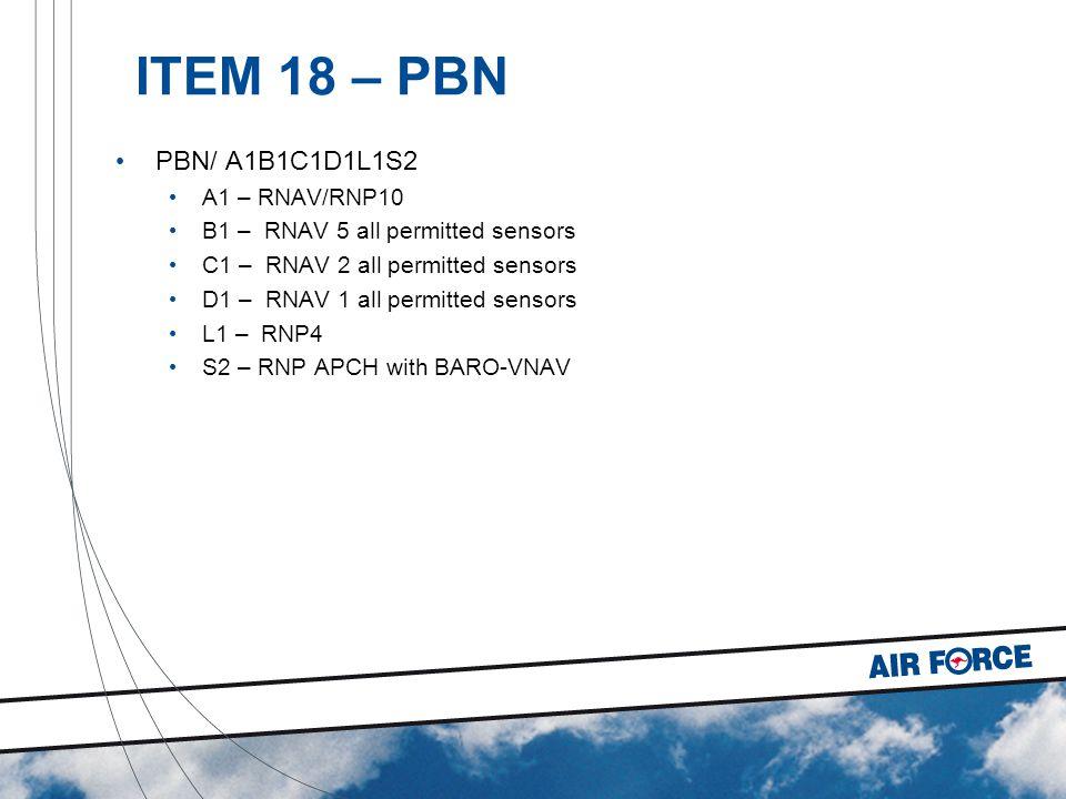 ITEM 18 – PBN PBN/ A1B1C1D1L1S2 A1 – RNAV/RNP10 B1 – RNAV 5 all permitted sensors C1 – RNAV 2 all permitted sensors D1 – RNAV 1 all permitted sensors L1 – RNP4 S2 – RNP APCH with BARO-VNAV