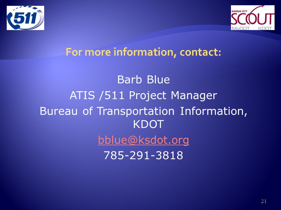 For more information, contact: Barb Blue ATIS /511 Project Manager Bureau of Transportation Information, KDOT bblue@ksdot.org 785-291-3818 21