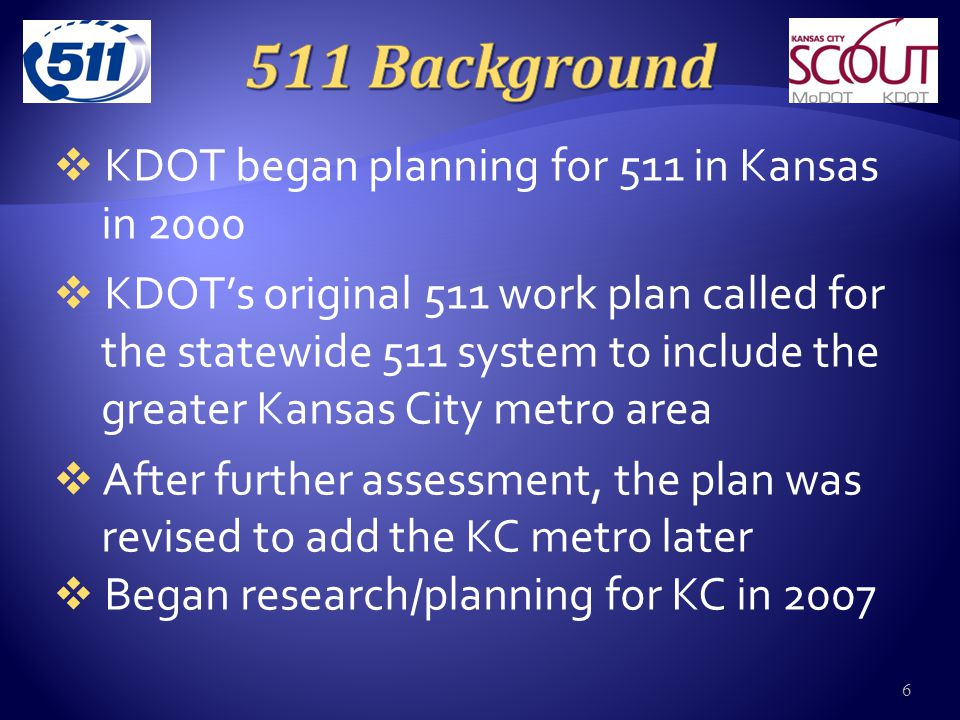  KDOT began planning for 511 in Kansas in 2000  KDOT's original 511 work plan called for the statewide 511 system to include the greater Kansas City metro area  After further assessment, the plan was revised to add the KC metro later  Began research/planning for KC in 2007 6