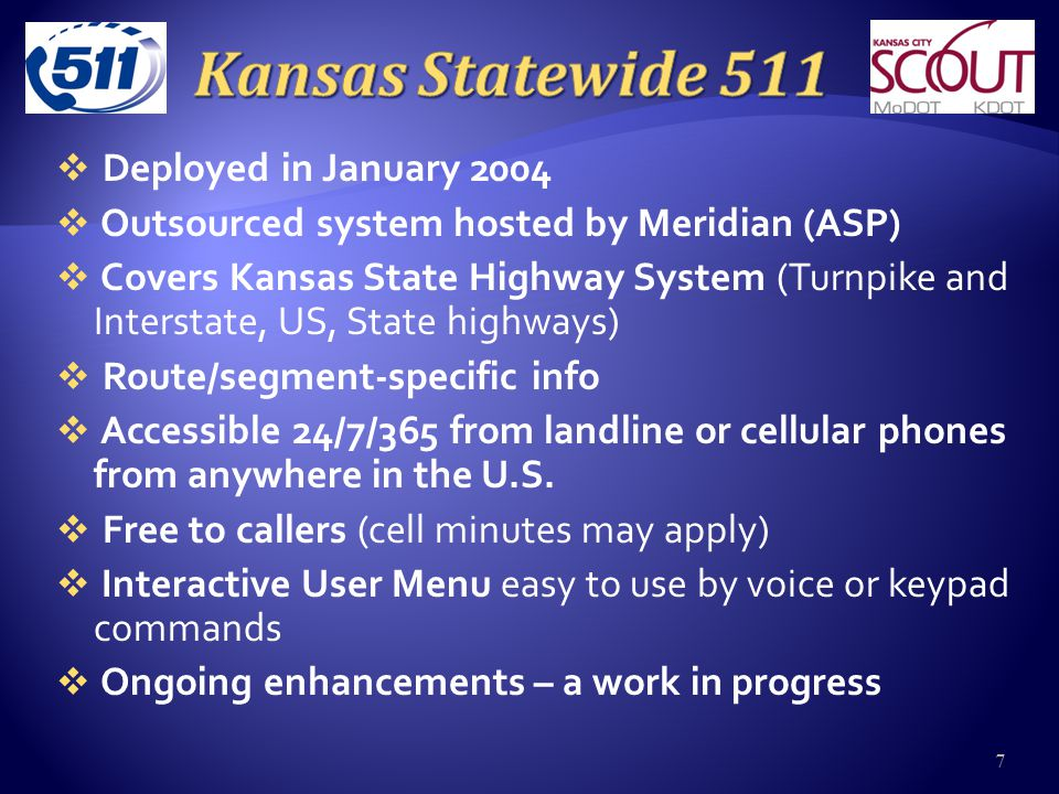  Deployed in January 2004  Outsourced system hosted by Meridian (ASP)  Covers Kansas State Highway System (Turnpike and Interstate, US, State highways)  Route/segment-specific info  Accessible 24/7/365 from landline or cellular phones from anywhere in the U.S.