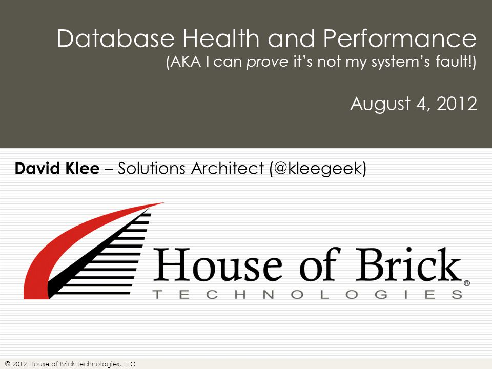 © 2012 House of Brick Technologies, LLC Database Health and Performance (AKA I can prove it's not my system's fault!) August 4, 2012 David Klee – Solutions Architect (@kleegeek)