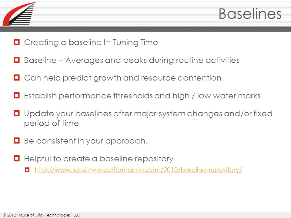 © 2012 House of Brick Technologies, LLC Baselines  Creating a baseline != Tuning Time  Baseline = Averages and peaks during routine activities  Can help predict growth and resource contention  Establish performance thresholds and high / low water marks  Update your baselines after major system changes and/or fixed period of time  Be consistent in your approach.