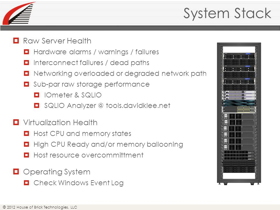 © 2012 House of Brick Technologies, LLC System Stack  Raw Server Health  Hardware alarms / warnings / failures  Interconnect failures / dead paths  Networking overloaded or degraded network path  Sub-par raw storage performance  IOmeter & SQLIO  SQLIO Analyzer @ tools.davidklee.net  Virtualization Health  Host CPU and memory states  High CPU Ready and/or memory ballooning  Host resource overcommittment  Operating System  Check Windows Event Log