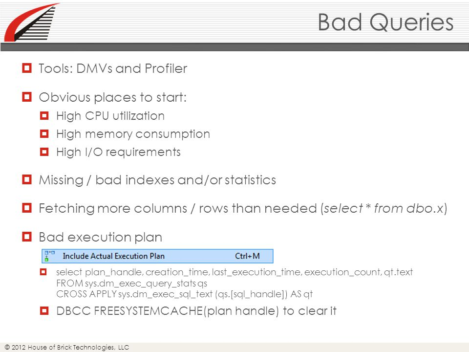 © 2012 House of Brick Technologies, LLC Bad Queries  Tools: DMVs and Profiler  Obvious places to start:  High CPU utilization  High memory consumption  High I/O requirements  Missing / bad indexes and/or statistics  Fetching more columns / rows than needed (select * from dbo.x)  Bad execution plan  select plan_handle, creation_time, last_execution_time, execution_count, qt.text FROM sys.dm_exec_query_stats qs CROSS APPLY sys.dm_exec_sql_text (qs.[sql_handle]) AS qt  DBCC FREESYSTEMCACHE(plan handle) to clear it