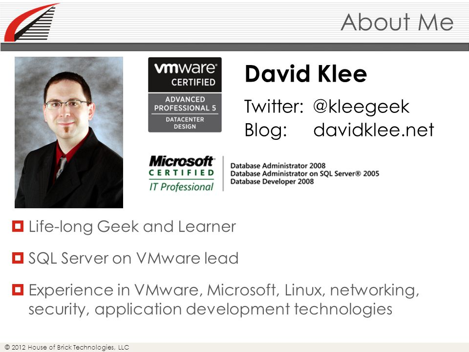 © 2012 House of Brick Technologies, LLC About Me  Life-long Geek and Learner  SQL Server on VMware lead  Experience in VMware, Microsoft, Linux, networking, security, application development technologies David Klee Twitter: @kleegeek Blog: davidklee.net