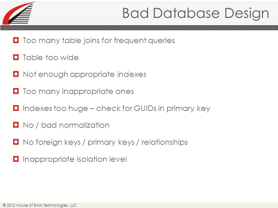 © 2012 House of Brick Technologies, LLC Bad Database Design  Too many table joins for frequent queries  Table too wide  Not enough appropriate indexes  Too many inappropriate ones  Indexes too huge – check for GUIDs in primary key  No / bad normalization  No foreign keys / primary keys / relationships  Inappropriate isolation level