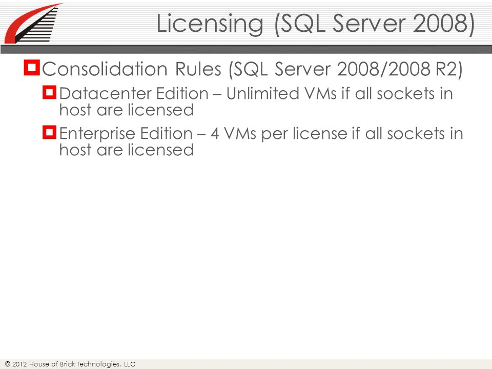 © 2012 House of Brick Technologies, LLC Licensing (SQL Server 2008)  Consolidation Rules (SQL Server 2008/2008 R2)  Datacenter Edition – Unlimited VMs if all sockets in host are licensed  Enterprise Edition – 4 VMs per license if all sockets in host are licensed