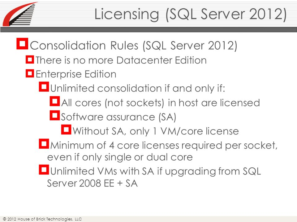 © 2012 House of Brick Technologies, LLC Licensing (SQL Server 2012)  Consolidation Rules (SQL Server 2012)  There is no more Datacenter Edition  Enterprise Edition  Unlimited consolidation if and only if:  All cores (not sockets) in host are licensed  Software assurance (SA)  Without SA, only 1 VM/core license  Minimum of 4 core licenses required per socket, even if only single or dual core  Unlimited VMs with SA if upgrading from SQL Server 2008 EE + SA
