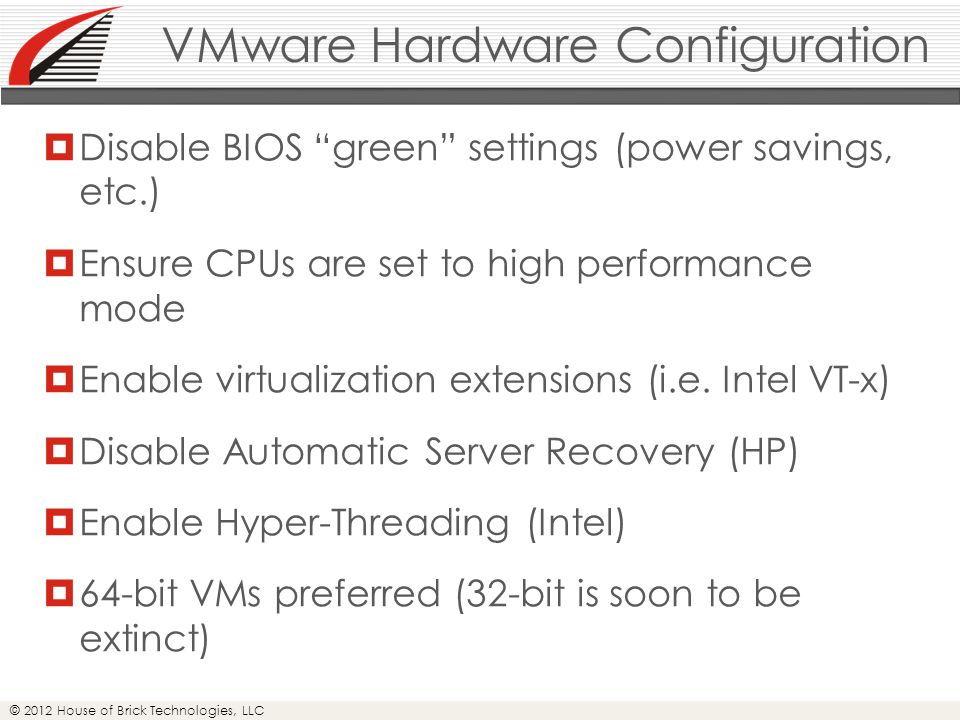 © 2012 House of Brick Technologies, LLC VMware Hardware Configuration  Disable BIOS green settings (power savings, etc.)  Ensure CPUs are set to high performance mode  Enable virtualization extensions (i.e.