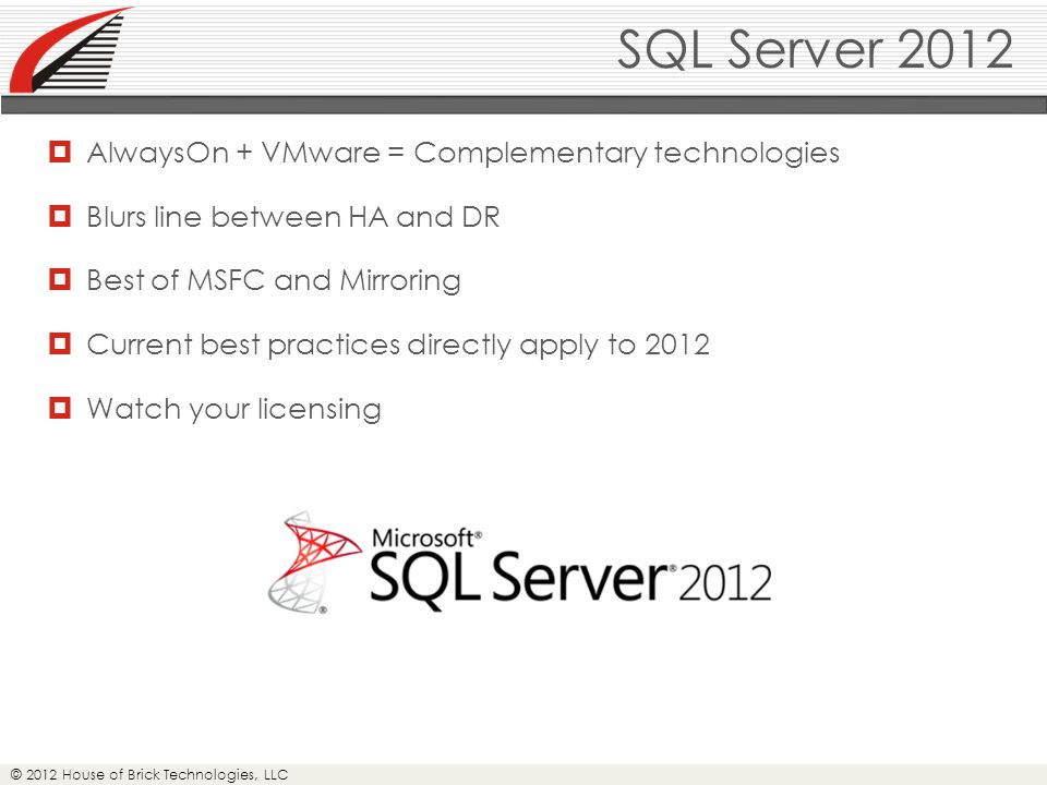 © 2012 House of Brick Technologies, LLC SQL Server 2012  AlwaysOn + VMware = Complementary technologies  Blurs line between HA and DR  Best of MSFC and Mirroring  Current best practices directly apply to 2012  Watch your licensing