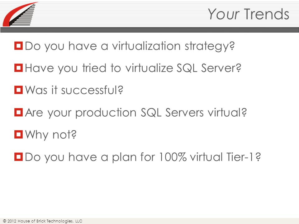 © 2012 House of Brick Technologies, LLC Virtual Storage Presentation  Virtual Machine Disk (VMDK/VMFS)  Preferred for Tier-1  Maximum ESXi-level storage tooling  Raw Device Mapping–Virtual (RDM-V)  More configuration and operations overhead  Reduced ESXi-level storage tooling  RDM-P  Maximizes SAN-level tooling transparency  Even less ESXi-level storage tooling  No snapshots or vMotion  Direct-mounted (In-guest iSCSI)  No ESXi-level storage tooling  vMotion works