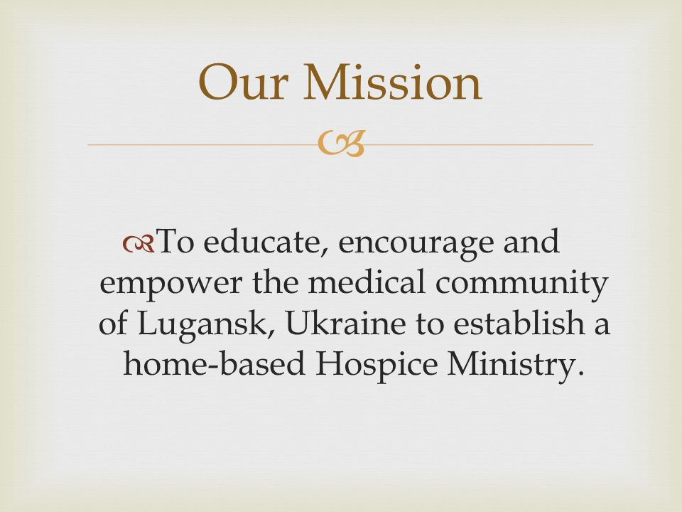   To educate, encourage and empower the medical community of Lugansk, Ukraine to establish a home-based Hospice Ministry.