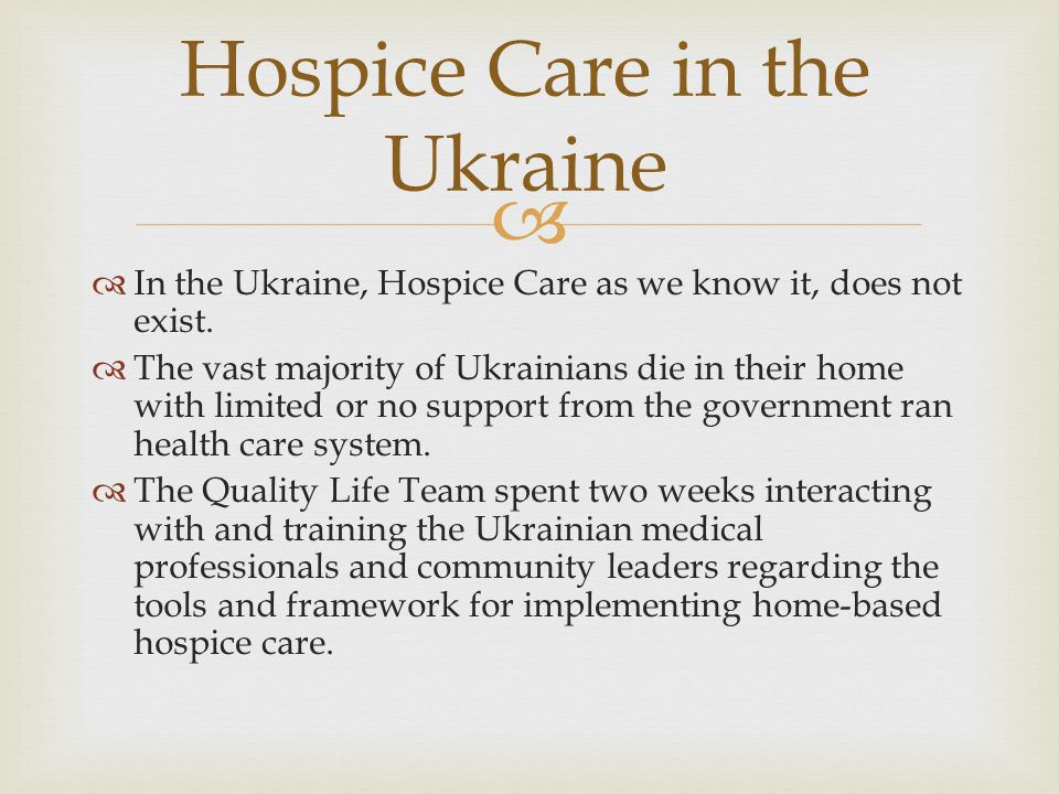   In the Ukraine, Hospice Care as we know it, does not exist.
