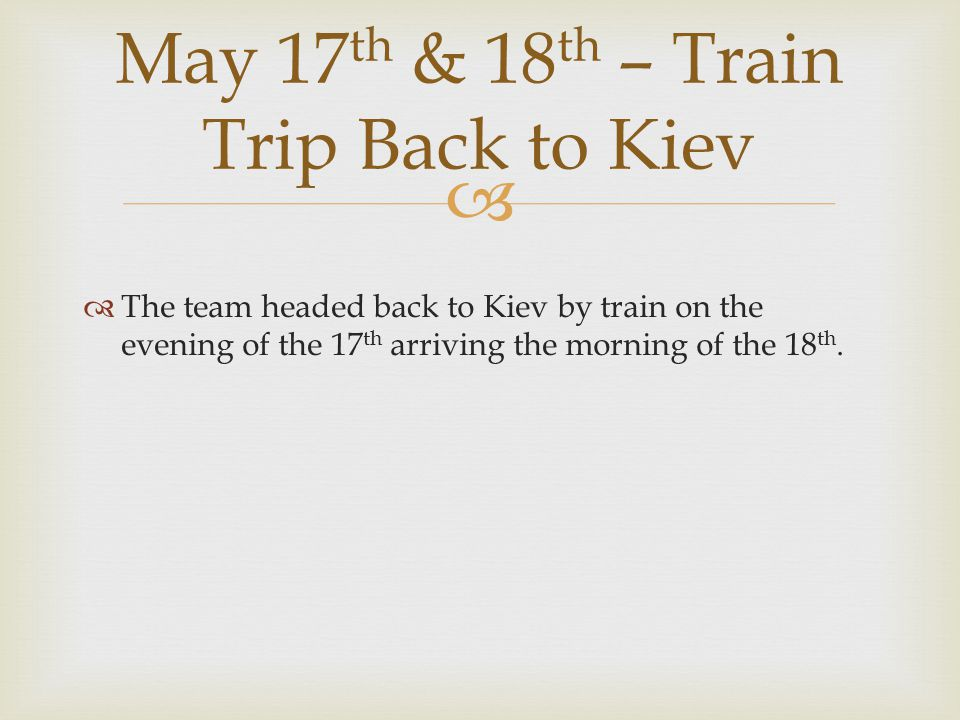   The team headed back to Kiev by train on the evening of the 17 th arriving the morning of the 18 th. May 17 th & 18 th – Train Trip Back to Kiev