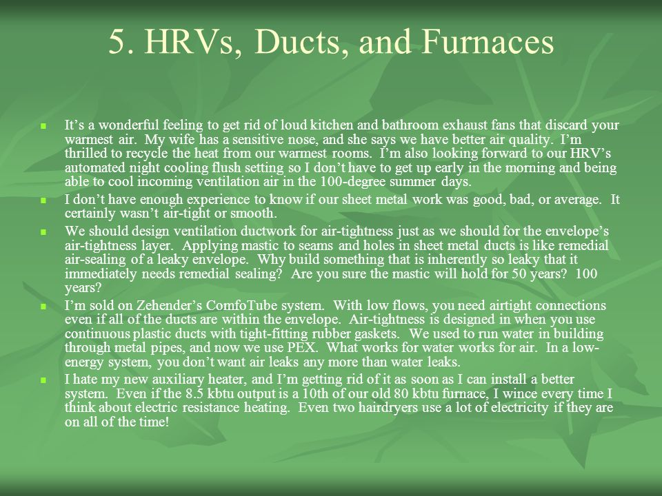 5. HRVs, Ducts, and Furnaces It's a wonderful feeling to get rid of loud kitchen and bathroom exhaust fans that discard your warmest air. My wife has