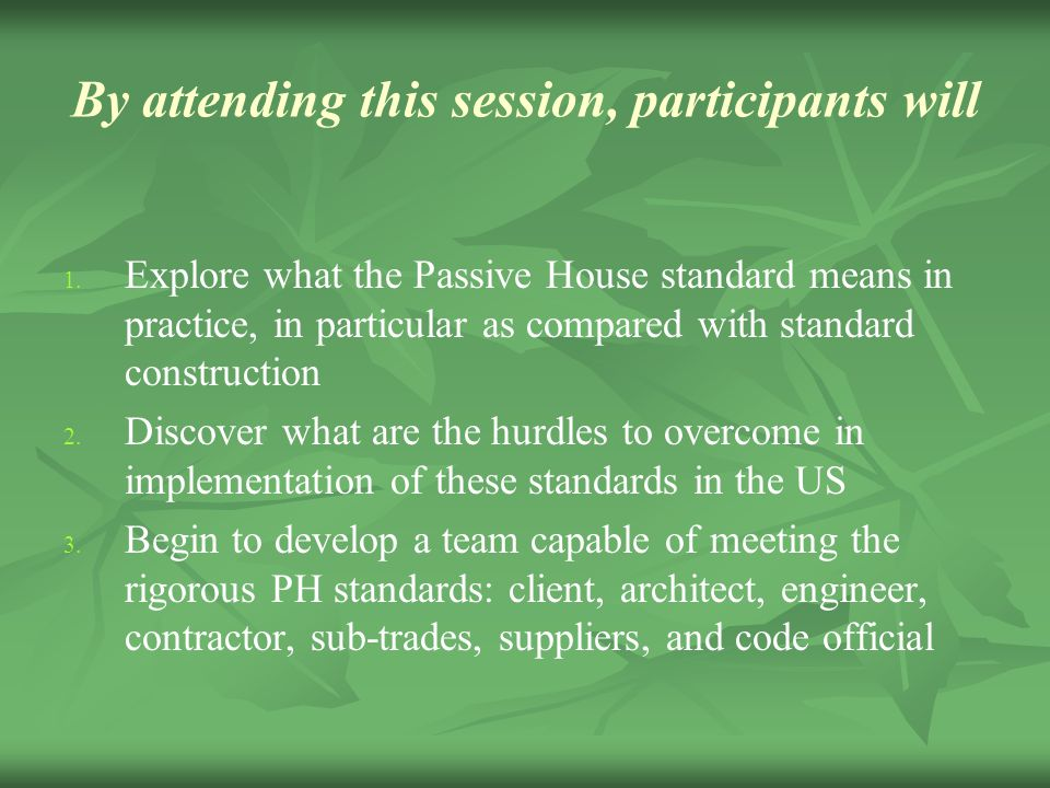 By attending this session, participants will 1. 1. Explore what the Passive House standard means in practice, in particular as compared with standard