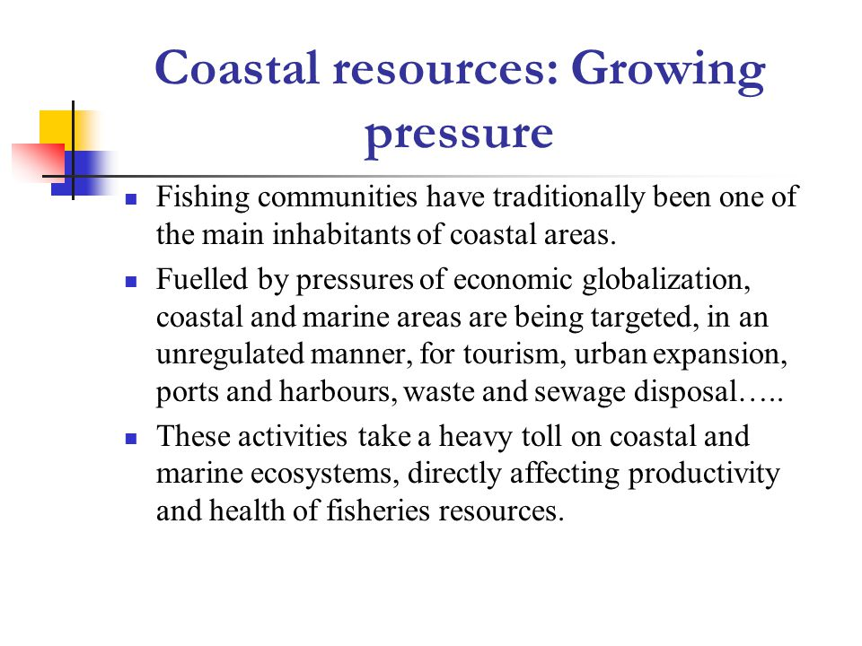 Coastal resources: Growing pressure Fishing communities have traditionally been one of the main inhabitants of coastal areas.