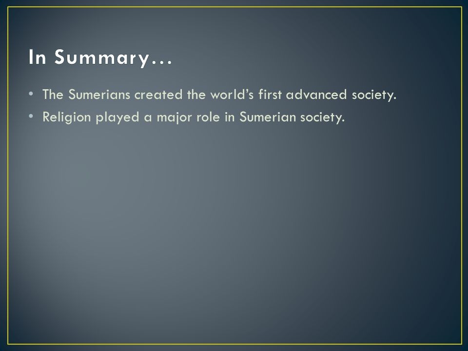 The Sumerians created the world's first advanced society. Religion played a major role in Sumerian society.