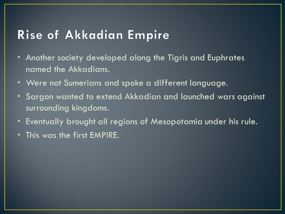 Another society developed along the Tigris and Euphrates named the Akkadians. Were not Sumerians and spoke a different language. Sargon wanted to exte