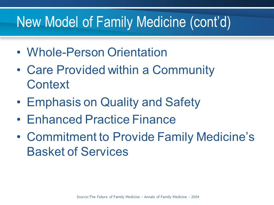 New Model of Family Medicine (cont'd) Whole-Person Orientation Care Provided within a Community Context Emphasis on Quality and Safety Enhanced Practi