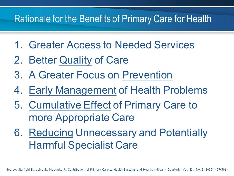 Rationale for the Benefits of Primary Care for Health 1.Greater Access to Needed Services 2.Better Quality of Care 3.A Greater Focus on Prevention 4.E