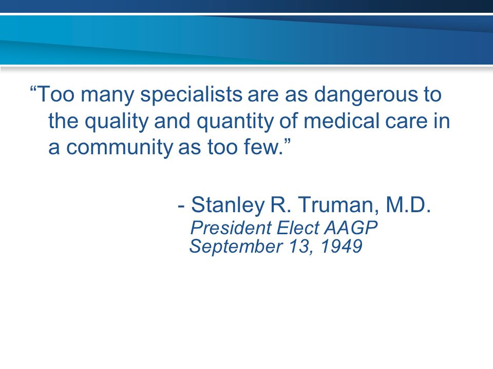 """Too many specialists are as dangerous to the quality and quantity of medical care in a community as too few."" - Stanley R. Truman, M.D. President Ele"