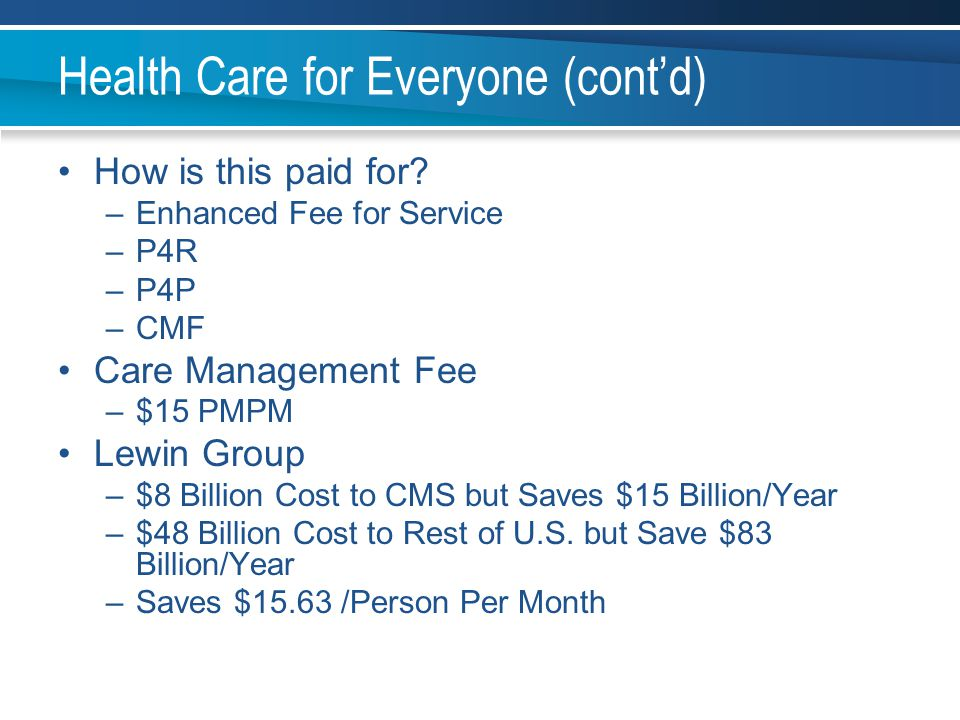 Health Care for Everyone (cont'd) How is this paid for? –Enhanced Fee for Service –P4R –P4P –CMF Care Management Fee –$15 PMPM Lewin Group –$8 Billion