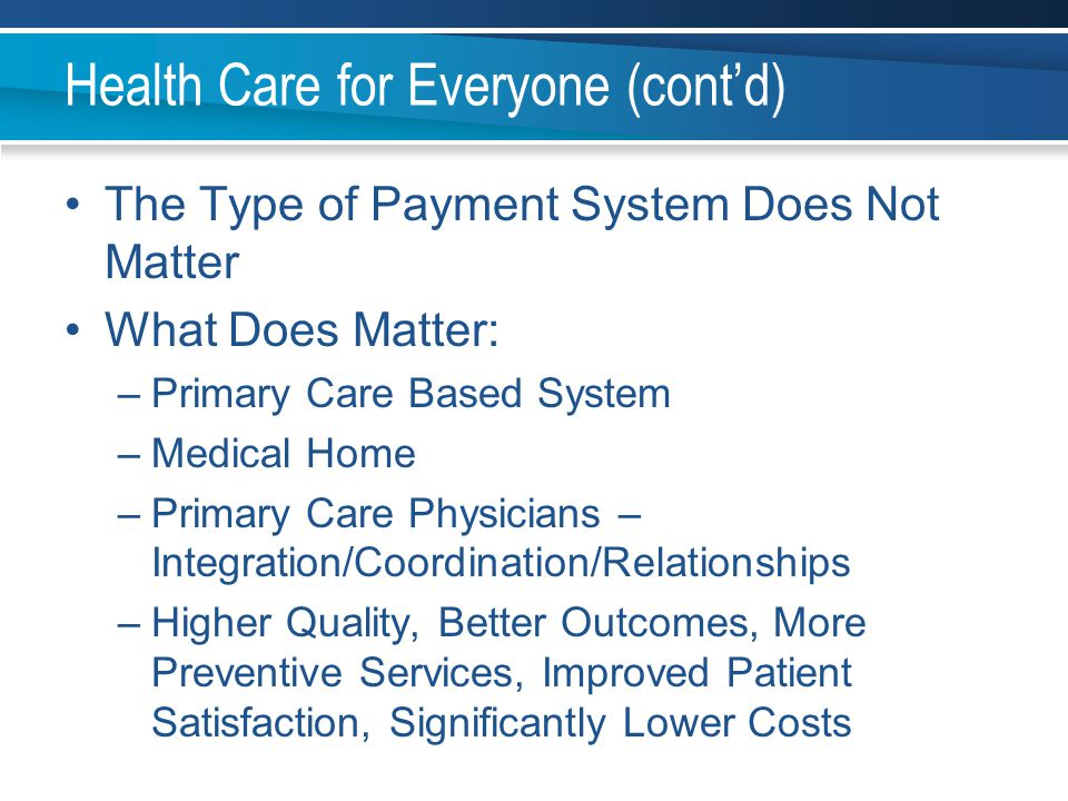 Health Care for Everyone (cont'd) The Type of Payment System Does Not Matter What Does Matter: –Primary Care Based System –Medical Home –Primary Care
