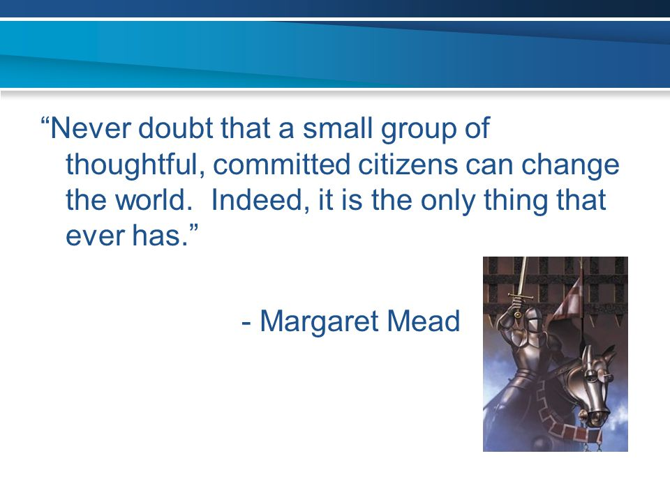 """Never doubt that a small group of thoughtful, committed citizens can change the world. Indeed, it is the only thing that ever has."" - Margaret Mead"