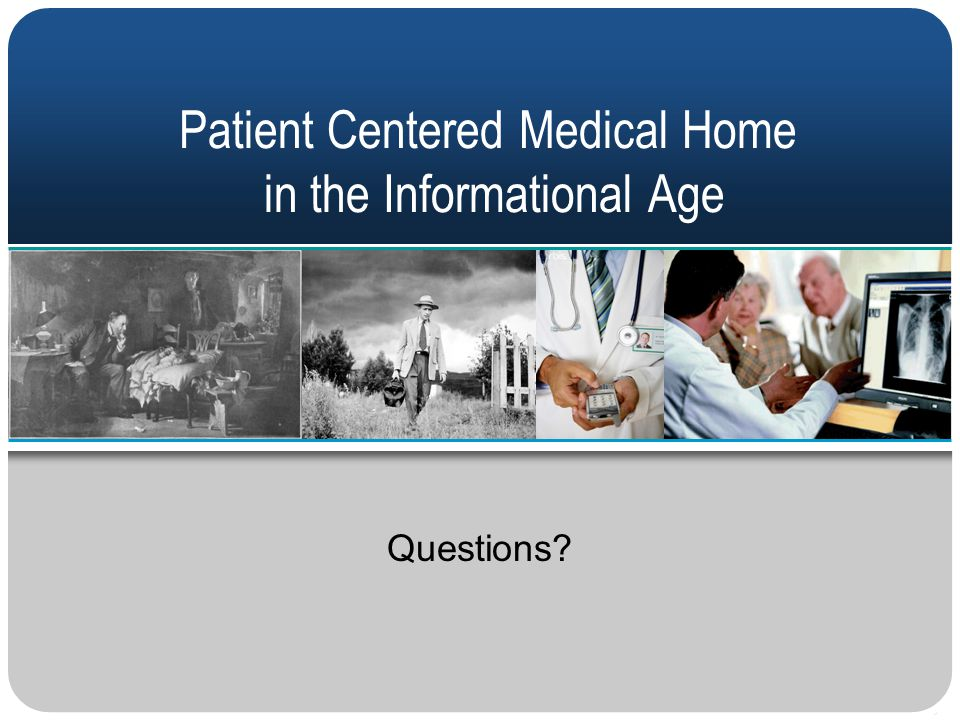Patient Centered Medical Home in the Informational Age Questions?