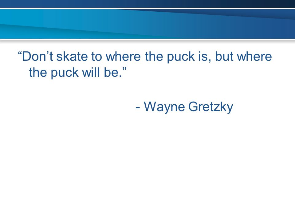 """Don't skate to where the puck is, but where the puck will be."" - Wayne Gretzky"