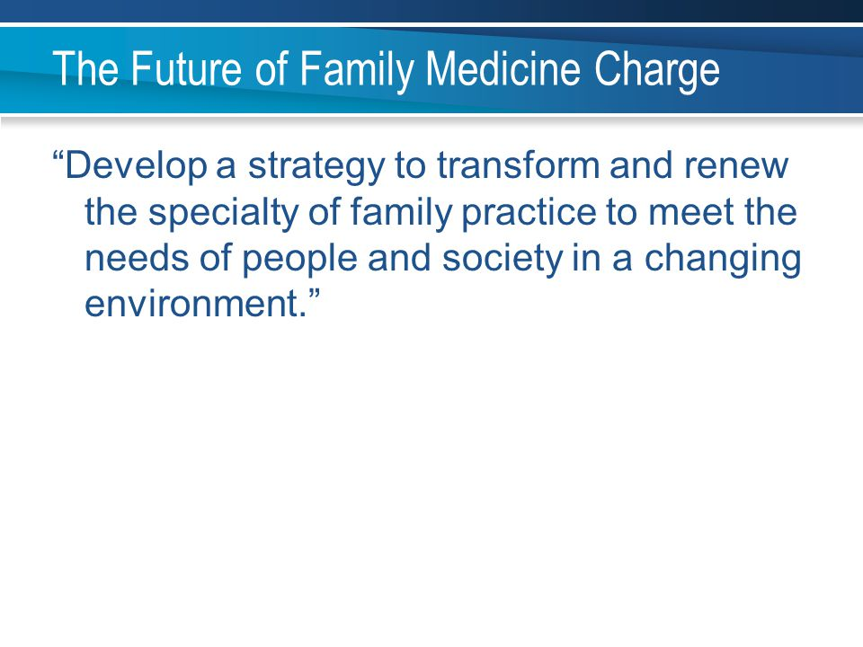 "The Future of Family Medicine Charge ""Develop a strategy to transform and renew the specialty of family practice to meet the needs of people and socie"
