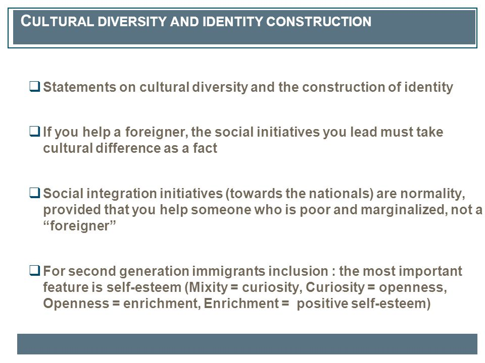 C ULTURAL DIVERSITY AND IDENTITY CONSTRUCTION  Statements on cultural diversity and the construction of identity  If you help a foreigner, the social initiatives you lead must take cultural difference as a fact  Social integration initiatives (towards the nationals) are normality, provided that you help someone who is poor and marginalized, not a foreigner  For second generation immigrants inclusion : the most important feature is self-esteem (Mixity = curiosity, Curiosity = openness, Openness = enrichment, Enrichment = positive self-esteem)