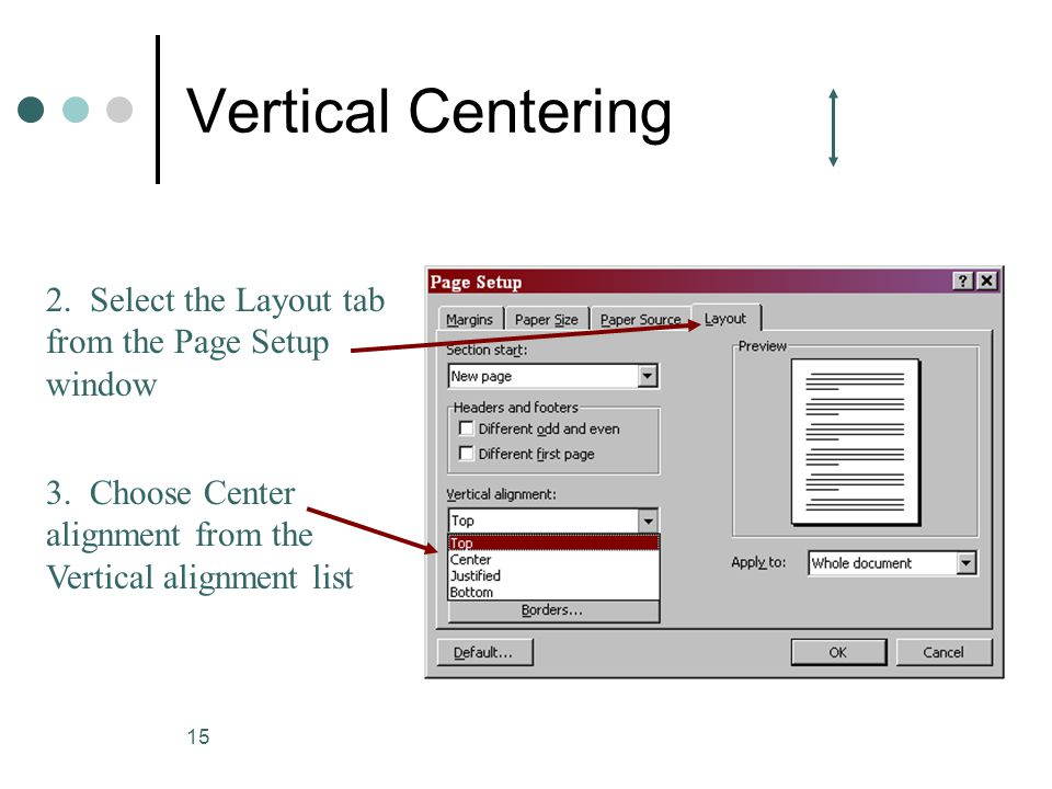 15 Vertical Centering 2. Select the Layout tab from the Page Setup window 3. Choose Center alignment from the Vertical alignment list