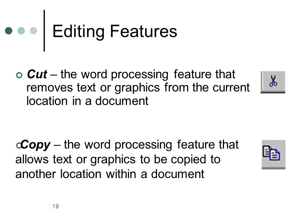 19 Editing Features Cut – the word processing feature that removes text or graphics from the current location in a document Copy – the word processing
