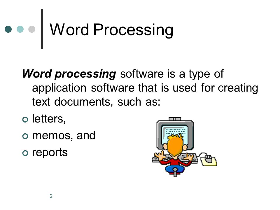 2 Word Processing Word processing software is a type of application software that is used for creating text documents, such as: letters, memos, and reports