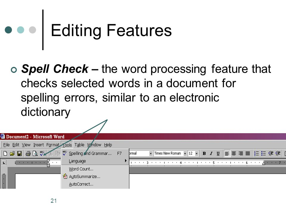 21 Editing Features Spell Check – the word processing feature that checks selected words in a document for spelling errors, similar to an electronic dictionary