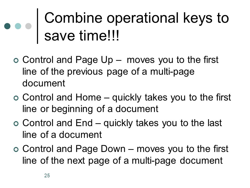 25 Combine operational keys to save time!!! Control and Page Up – moves you to the first line of the previous page of a multi-page document Control an