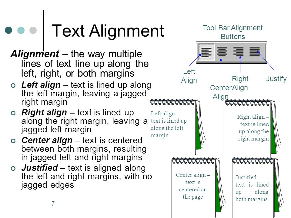 7 Text Alignment Alignment – the way multiple lines of text line up along the left, right, or both margins Left align – text is lined up along the left margin, leaving a jagged right margin Right align – text is lined up along the right margin, leaving a jagged left margin Center align – text is centered between both margins, resulting in jagged left and right margins Justified – text is aligned along the left and right margins, with no jagged edges Tool Bar Alignment Buttons Left Align Center Align Right Align Justify Left align – text is lined up along the left margin Center align – text is centered on the page Right align – text is lined up along the right margin Justified – text is lined up along both margins