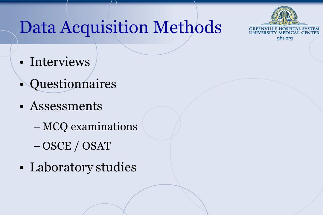 Data Acquisition Methods Interviews Questionnaires Assessments –MCQ examinations –OSCE / OSAT Laboratory studies