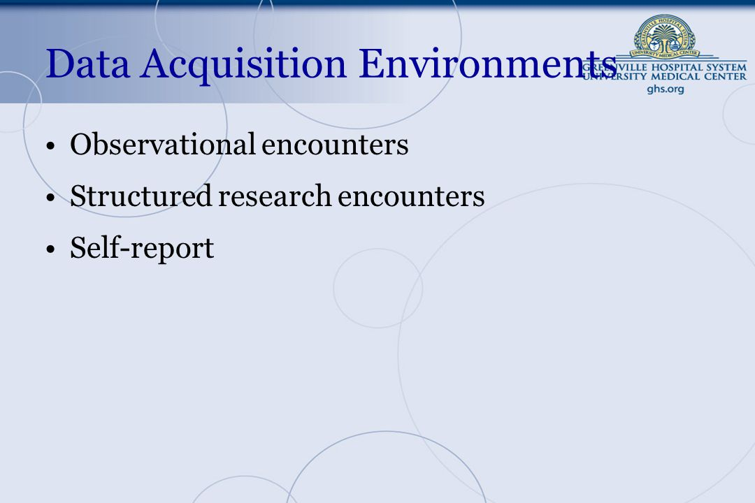 Data Acquisition Environments Observational encounters Structured research encounters Self-report