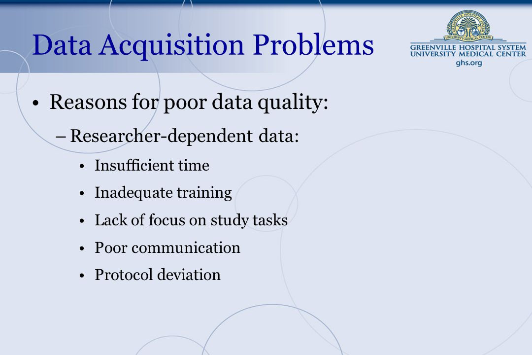 Data Acquisition Problems Reasons for poor data quality: –Researcher-dependent data: Insufficient time Inadequate training Lack of focus on study tasks Poor communication Protocol deviation