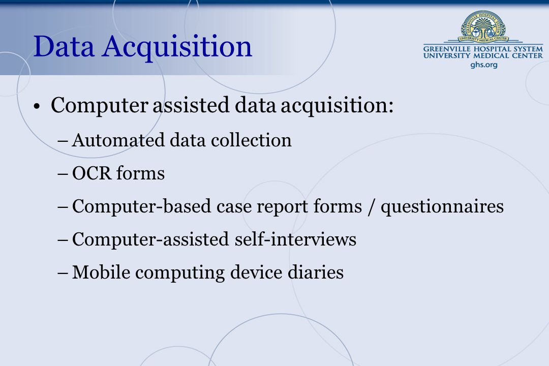 Data Acquisition Computer assisted data acquisition: –Automated data collection –OCR forms –Computer-based case report forms / questionnaires –Computer-assisted self-interviews –Mobile computing device diaries