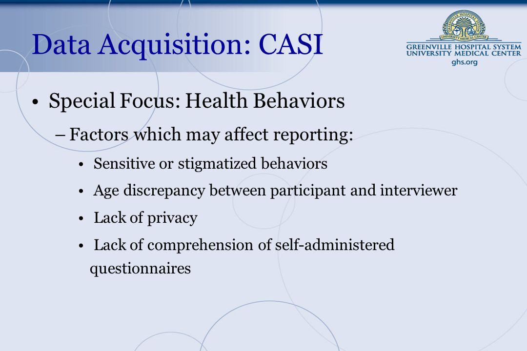 Data Acquisition: CASI Special Focus: Health Behaviors –Factors which may affect reporting: Sensitive or stigmatized behaviors Age discrepancy between participant and interviewer Lack of privacy Lack of comprehension of self-administered questionnaires