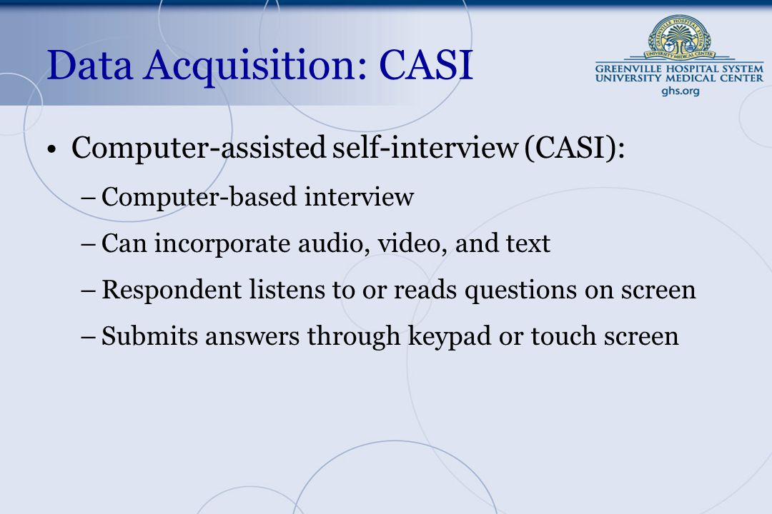 Data Acquisition: CASI Computer-assisted self-interview (CASI): –Computer-based interview –Can incorporate audio, video, and text –Respondent listens to or reads questions on screen –Submits answers through keypad or touch screen