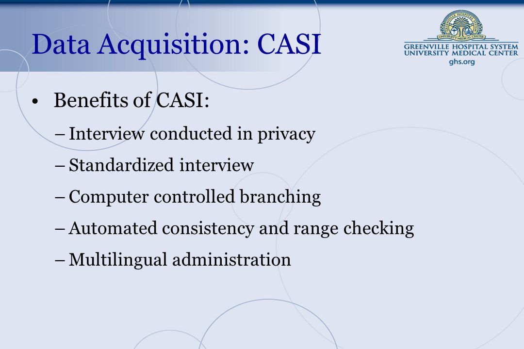 Data Acquisition: CASI Benefits of CASI: –Interview conducted in privacy –Standardized interview –Computer controlled branching –Automated consistency and range checking –Multilingual administration